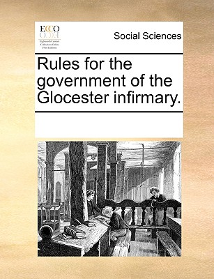Rules for the Government of the Glocester Infirmary. - Multiple Contributors