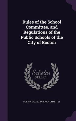 Rules of the School Committee, and Regulations of the Public Schools of the City of Boston - Boston (Mass ) School Committee (Creator)