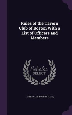 Rules of the Tavern Club of Boston with a List of Officers and Members - Tavern Club (Boston, Mass ) (Creator)