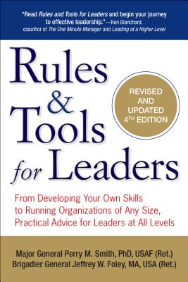 Rules & Tools for Leaders: From Developing Your Own Skills to Running Organizations of Any Size, Practical Advice for Leaders at All Levels - Smith, Perry M, and Foley, Jeffrey W