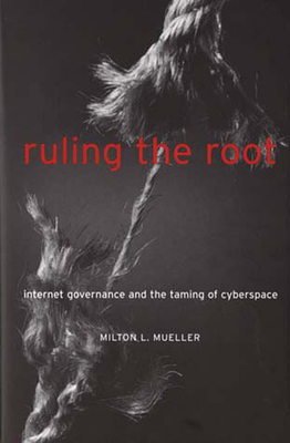 Ruling the Root: Internet Governance and the Taming of Cyberspace - Mueller, Milton L, Professor