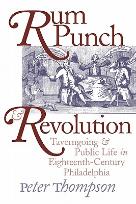 Rum Punch and Revolution: Taverngoing and Public Life in Eighteenth-Century Philadelphia - Thompson, Peter