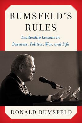 Rumsfeld's Rules: Leadership Lessons in Business, Politics, War, and Life - Rumsfeld, Donald