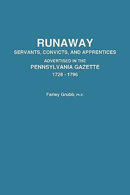 Runaway Servants, Convicts, and Apprentices Advertised in the Pennsylvania Gazette, 1728-1796 - Grubb, Farley Ward