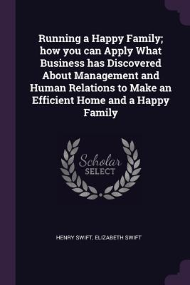 Running a Happy Family; How You Can Apply What Business Has Discovered about Management and Human Relations to Make an Efficient Home and a Happy Family - Swift, Henry, and Swift, Elizabeth