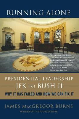 Running Alone: Presidential Leadership from JFK to Bush II: Why It Has Failed and How We Can Fix It - Burns, James MacGregor