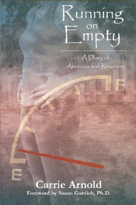 Running on Empty: A Diary of Anorexia and Recovery - Arnold, Carrie, and Gottlieb, Susan, PH.D. (Foreword by)