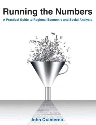 Running the Numbers: A Practical Guide to Regional Economic and Social Analysis: 2014: A Practical Guide to Regional Economic and Social Analysis - Quinterno, John