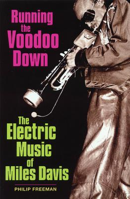 Running the Voodoo Down: The Electric Music of Miles Davis - Freeman, Philip