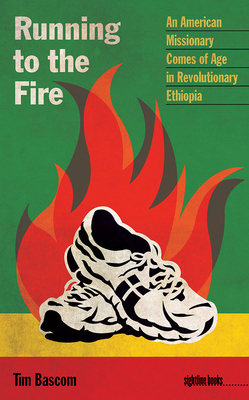 Running to the Fire: An American Missionary Comes of Age in Revolutionary Ethiopia - Bascom, Tim