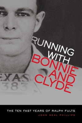 Running with Bonnie and Clyde: The Ten Fast Years of Ralph Fults - Phillips, John Neal