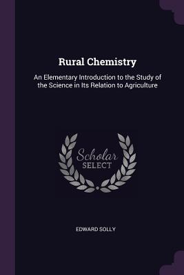 Rural Chemistry: An Elementary Introduction to the Study of the Science in Its Relation to Agriculture - Solly, Edward