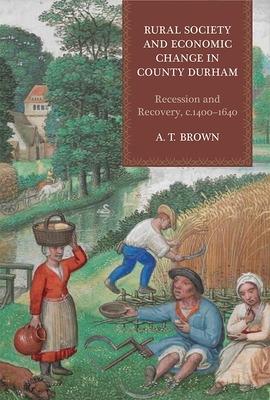 Rural Society and Economic Change in County Durham: Recession and Recovery, C.1400-1640 - Brown, A T