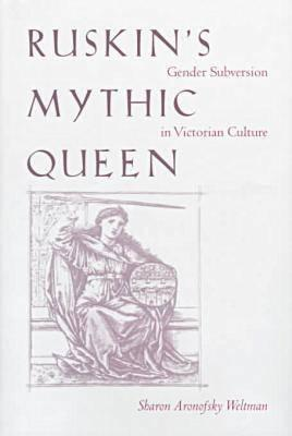 Ruskin's Mythic Queen: Gender Subversion in Victorian Culture - Weltman, Sharon Aronofsky