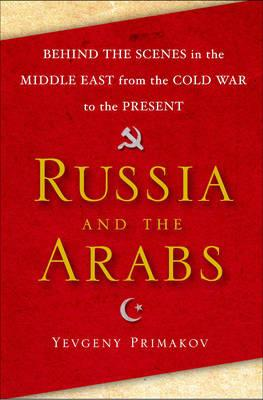 Russia and the Arabs: Behind the Scenes in the Middle East from the Cold War to the Present - Primakov, Yevgeny, Mr.