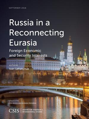 Russia in a Reconnecting Eurasia: Foreign Economic and Security Interests - Safranchuk, Ivan