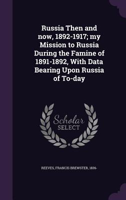 Russia Then and Now, 1892-1917; My Mission to Russia During the Famine of 1891-1892, with Data Bearing Upon Russia of To-Day - Reeves, Francis Brewster