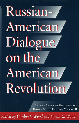 Russian-American Dialogue on the American Revolution Russian-American Dialogue on the American Revolution Russian-American Dialogue on the American Revolution - Wood, Gordon S (Editor), and Wood, Louise G (Editor)