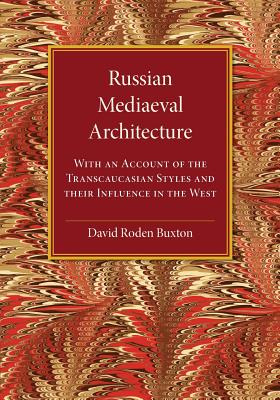 Russian Mediaeval Architecture: With an Account of the Transcaucasian Styles and Their Influence in the West - Buxton, David Roden
