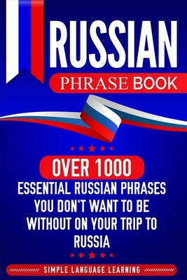 Russian Phrase Book: Over 1000 Essential Russian Phrases You Don't Want to Be Without on Your Trip to Russia - Learning, Simple Language