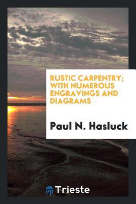 Rustic Carpentry; With Numerous Engravings and Diagrams - Hasluck, Paul N