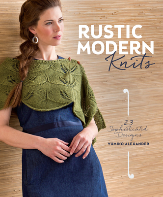 Rustic Modern Knits: 23 Sophisticated Designs - Alexander, Yumiko