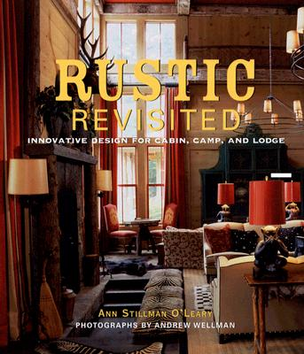 Rustic Revisited: Innovative Design for Cabin, Camp, and Lodge - O'Leary, Ann Stillman, and Wellman, Andrew (Photographer)