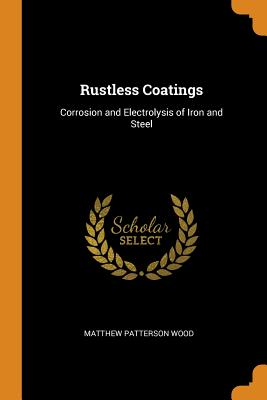 Rustless Coatings: Corrosion and Electrolysis of Iron and Steel - Wood, Matthew Patterson