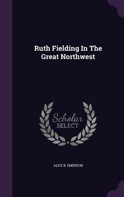 Ruth Fielding in the Great Northwest - Emerson, Alice B