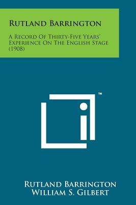 Rutland Barrington: A Record of Thirty-Five Years' Experience on the English Stage (1908) - Barrington, Rutland, and Gilbert, William S (Foreword by)