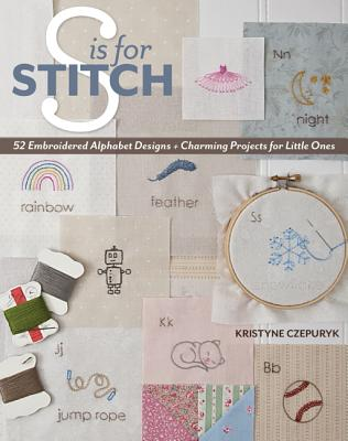 S Is for Stitch: 52 Embroidered Alphabet Designs + Charming Projects for Little Ones - Czepuryk, Kristyne