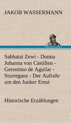 Sabbatai Zewi - Donna Johanna Von Castilien - Geronimo de Aguilar - Sturreganz - Der Aufruhr Um Den Junker Ernst - Wassermann, Jakob