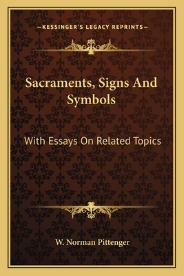 Sacraments, Signs and Symbols: With Essays on Related Topics - Pittenger, W Norman