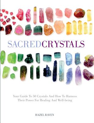 Sacred Crystals: Your Guide to 50 Crystals and How to Harness Their Power for Healing and Well-Being - Raven, Hazel