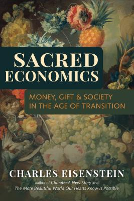 Sacred Economics: Money, Gift, & Society in the Age of Transition - Eisenstein, Charles