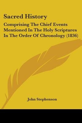 Sacred History: Comprising the Chief Events Mentioned in the Holy Scriptures in the Order of Chronology (1836) - Stephenson, John