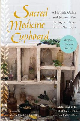 Sacred Medicine Cupboard: A Holistic Guide and Journal for Caring for Your Family Naturally-Recipes, Tips, and Practices - Daulter, Anni, and Booth, Jessica, and Smithson, Jessica
