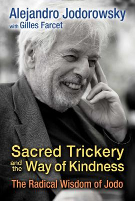 Sacred Trickery and the Way of Kindness: The Radical Wisdom of Jodo - Jodorowsky, Alejandro, and Farcet, Gilles