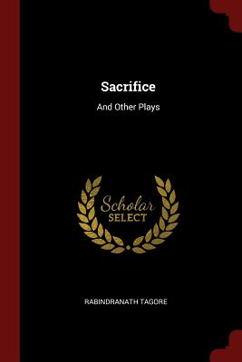 Sacrifice: And Other Plays - Tagore, Rabindranath, Sir