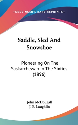Saddle, Sled and Snowshoe: Pioneering on the Saskatchewan in the Sixties (1896) - McDougall, John, M.D., and Laughlin, J E (Illustrator)