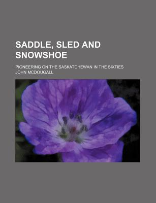 Saddle, Sled and Snowshoe; Pioneering on the Saskatchewan in the Sixties - McDougall, John
