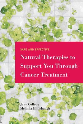 Safe and Effective Natural Therapies to Support You Through Cancer Treatment - Collopy, Jane, and Hidlebaugh, Melinda