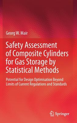 Safety Assessment of Composite Cylinders for Gas Storage by Statistical Methods: Potential for Design Optimisation Beyond Limits of Current Regulations and Standards - Mair, Georg W