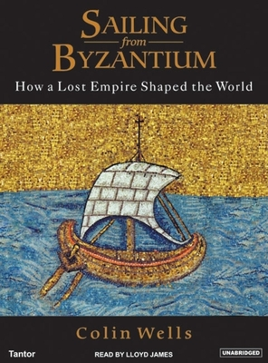 Sailing from Byzantium: How a Lost Empire Shaped the World - Wells, Colin, and James, Lloyd (Read by)