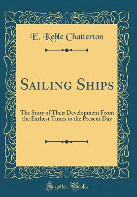 Sailing Ships: The Story of Their Development from the Earliest Times to the Present Day (Classic Reprint) - Chatterton, E Keble