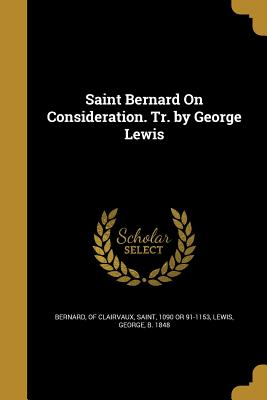 Saint Bernard on Consideration. Tr. by George Lewis - Bernard, Of Clairvaux Saint (Creator), and Lewis, George B 1848 (Creator)