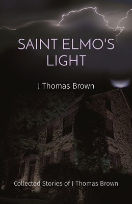Saint Elmo's Light: Collected Stories of J Thomas Brown - Brown, J Thomas