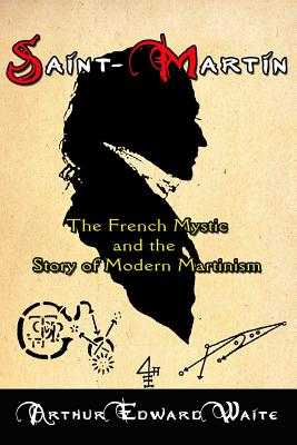 Saint-Martin: The French Mystic and the Story of Modern Martinism - Waite, Arthur Edward, Professor