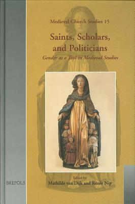 Saints, Scholars, and Politicians: Gender as a Tool in Medieval Studies : Festschrift in Honour of Anneke Mulder-Bakker on the Occasion of Her Sixty-Fifth Birthday - Nip, Renee Ia (Editor), and Van Dijk, Mathilde (Editor)
