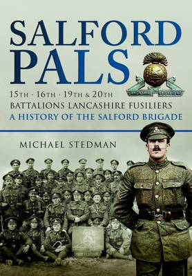 Salford Pals: 15th, 16th, 19th & 20th Battalions, Lancashire Fusiliers, a History of the Salford Brigade - Stedman, Michael